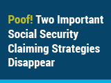 Poof! Two Important Social Security Claiming Strategies Disappear