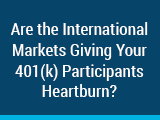Are the International Markets Giving Your 401(k) Participants Heartburn?